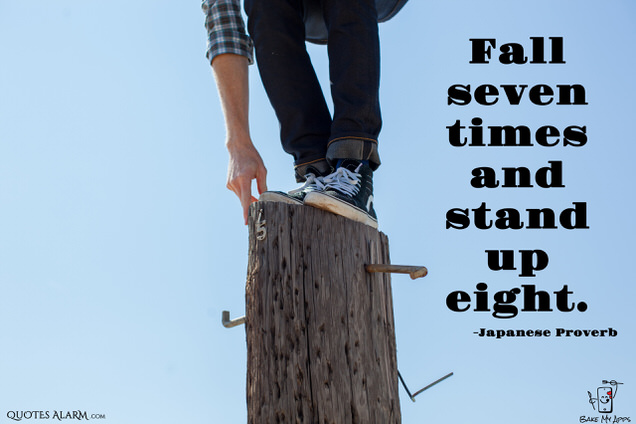 Fall seven times and stand up eight. -Japanese Proverb