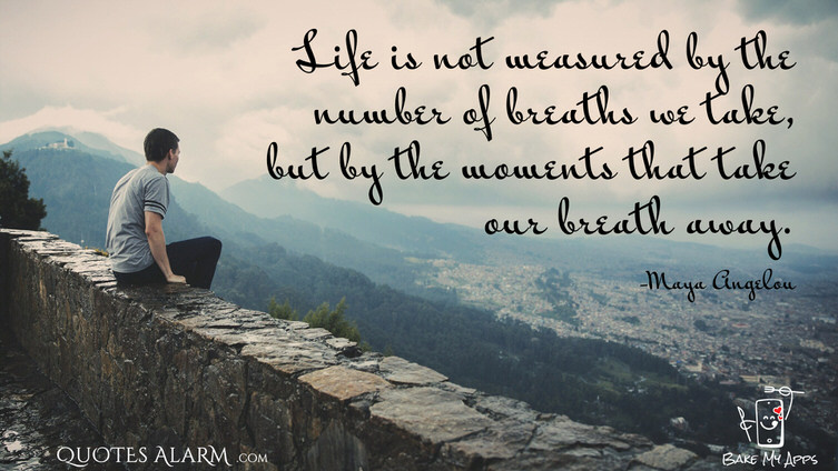 Life is not measured by the number of breaths we take, but by the moments that take our breath away. -Maya Angelou