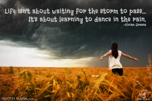 Life isn't about waiting for the storm to pass...It's about learning to dance in the rain. -Vivian Greene
