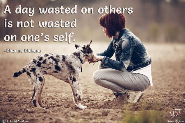 A day wasted on others is not wasted on one's self. -Charles Dickens